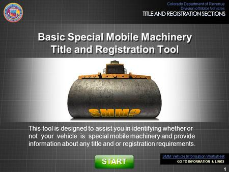 Colorado Department of Revenue Division of Motor Vehicles 1 Basic Special Mobile Machinery Title and Registration Tool This tool is designed to assist.
