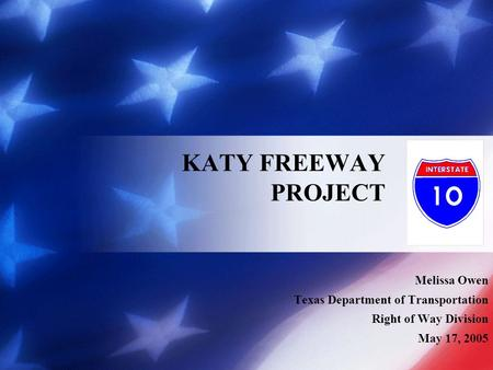 Melissa Owen Texas Department of Transportation Right of Way Division May 17, 2005 KATY FREEWAY PROJECT.