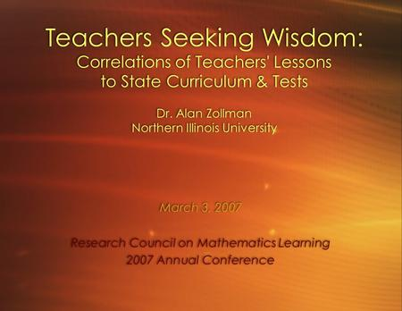Teachers Seeking Wisdom: Correlations of Teachers' Lessons to State Curriculum & Tests Dr. Alan Zollman Northern Illinois University March 3, 2007 Research.