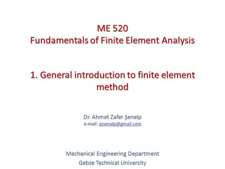 1. General introduction to finite element method   Dr. Ahmet Zafer Şenalp   Mechanical Engineering Department.