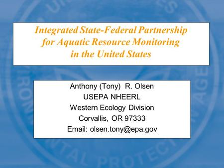 Integrated State-Federal Partnership for Aquatic Resource Monitoring in the United States Anthony (Tony) R. Olsen USEPA NHEERL Western Ecology Division.