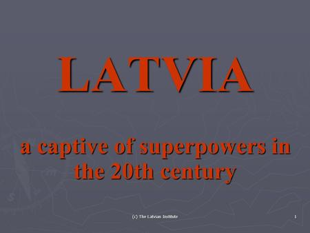 (c) The Latvian Institute 1 LATVIA a captive of superpowers in the 20th century.