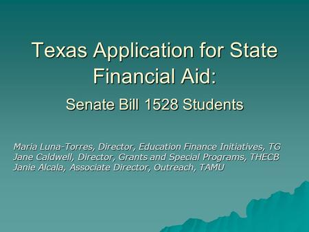 Texas Application for State Financial Aid: Senate Bill 1528 Students Maria Luna-Torres, Director, Education Finance Initiatives, TG Jane Caldwell, Director,