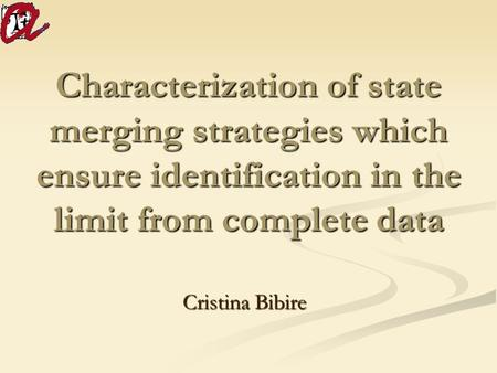 Characterization of state merging strategies which ensure identification in the limit from complete data Cristina Bibire.