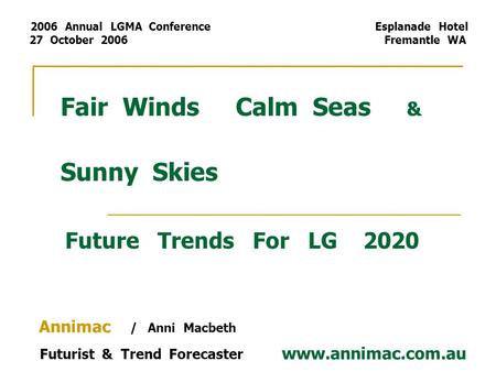 Fair Winds Calm Seas & Sunny Skies Future Trends For LG 2020 Annimac / Anni Macbeth Futurist & Trend Forecaster www.annimac.com.au 2006 Annual LGMA Conference.