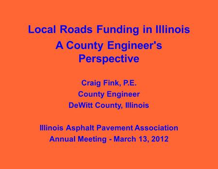 Local Roads Funding in Illinois A County Engineer's Perspective Craig Fink, P.E. County Engineer DeWitt County, Illinois Illinois Asphalt Pavement Association.