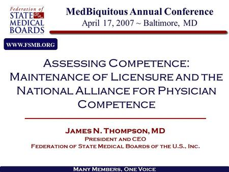 Many Members, One Voice James N. Thompson, MD President and CEO Federation of State Medical Boards of the U.S., Inc. WWW.FSMB.ORG Assessing Competence: