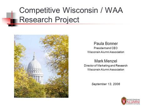 Competitive Wisconsin / WAA Research Project Paula Bonner President and CEO Wisconsin Alumni Association Mark Menzel Director of Marketing and Research.
