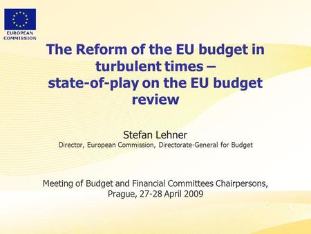 The Reform of the EU budget in turbulent times – state-of-play on the EU budget review Stefan Lehner Director, European Commission, Directorate-General.