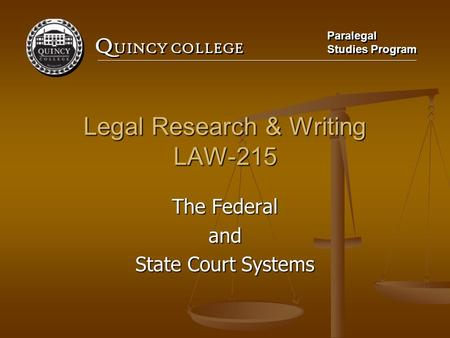 Q UINCY COLLEGE Paralegal Studies Program Paralegal Studies Program Legal Research & Writing LAW-215 The Federal and State Court Systems.
