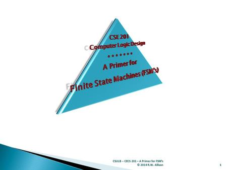1 CSULB -- CECS 201 – A Primer for FSM's © 2014 R.W. Allison.