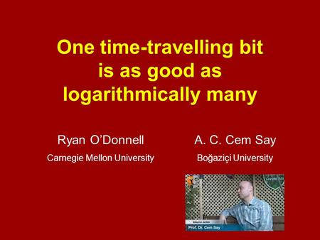 One time-travelling bit is as good as logarithmically many Ryan O'DonnellA. C. Cem Say Carnegie Mellon UniversityBoğaziçi University.