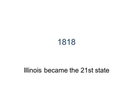 1818 Illinois became the 21st state. 1970 Current Illinois Constitution adopted.