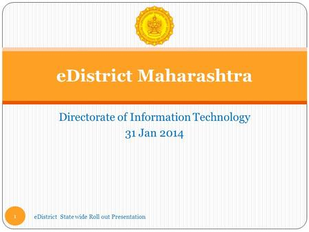 Directorate of Information Technology 31 Jan 2014 eDistrict Maharashtra eDistrict State wide Roll out Presentation 1.