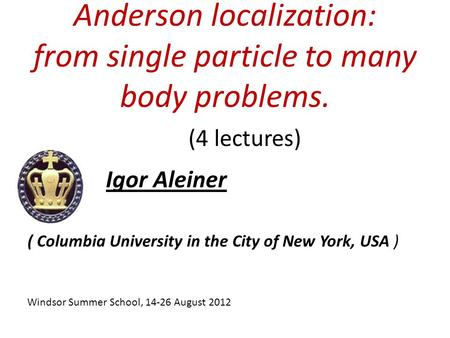 Anderson localization: from single particle to many body problems. Igor Aleiner (4 lectures) Windsor Summer School, 14-26 August 2012 ( Columbia University.