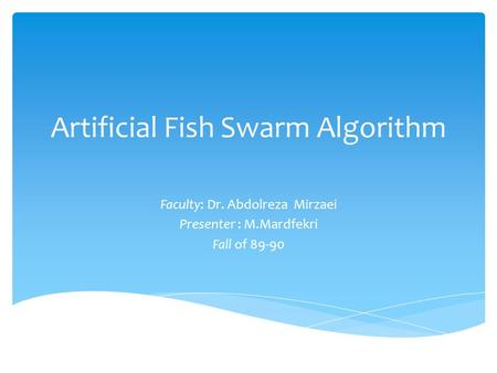 Artificial Fish Swarm Algorithm Faculty: Dr. Abdolreza Mirzaei Presenter : M.Mardfekri Fall of 89-90.