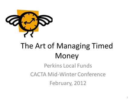 The Art of Managing Timed Money Perkins Local Funds CACTA Mid-Winter Conference February, 2012 1.