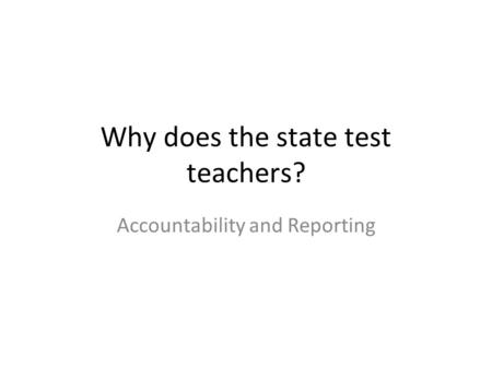 Why does the state test teachers? Accountability and Reporting.
