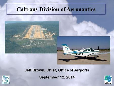 Jeff Brown, Chief, Office of Airports September 12, 2014 Caltrans Division of Aeronautics.