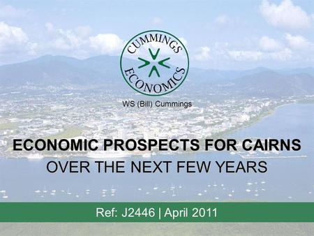 ECONOMIC PROSPECTS FOR CAIRNS Ref: J2446 | April 2011 OVER THE NEXT FEW YEARS WS (Bill) Cummings.