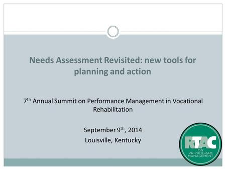 7 th Annual Summit on Performance Management in Vocational Rehabilitation September 9 th, 2014 Louisville, Kentucky Needs Assessment Revisited: new tools.
