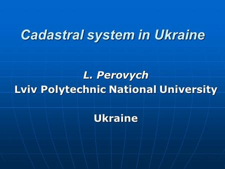 Cadastral system in Ukraine L. Perovych Lviv Polytechnic National University Ukraine.