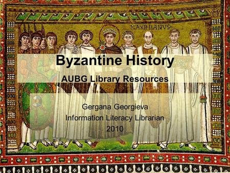 Byzantine History AUBG Library Resources Gergana Georgieva Information Literacy Librarian 2010.