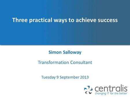 Three practical ways to achieve success Simon Salloway Tuesday 9 September 2013 Transformation Consultant.
