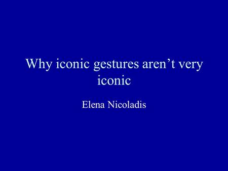Why iconic gestures aren't very iconic Elena Nicoladis.