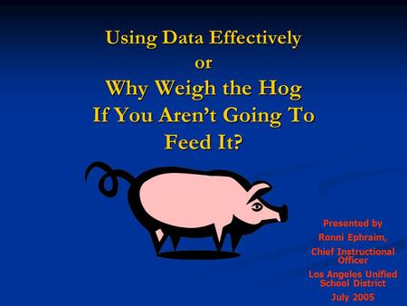 Using Data Effectively or Why Weigh the Hog If You Aren't Going To Feed It? Presented by Ronni Ephraim, Chief Instructional Officer Los Angeles Unified.
