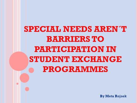 SPECIAL NEEDS AREN´T BARRIERS TO PARTICIPATION IN STUDENT EXCHANGE PROGRAMMES By Meta Rojsek.