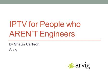 IPTV for People who AREN'T Engineers by Shaun Carlson Arvig.
