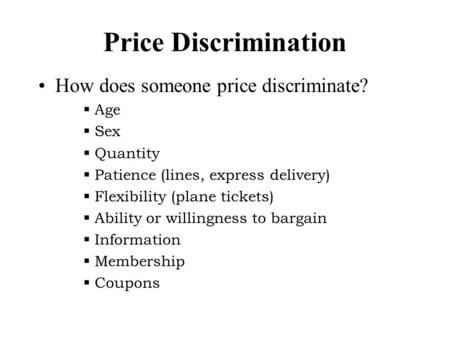 Price Discrimination How does someone price discriminate?  Age  Sex  Quantity  Patience (lines, express delivery)  Flexibility (plane tickets)  Ability.