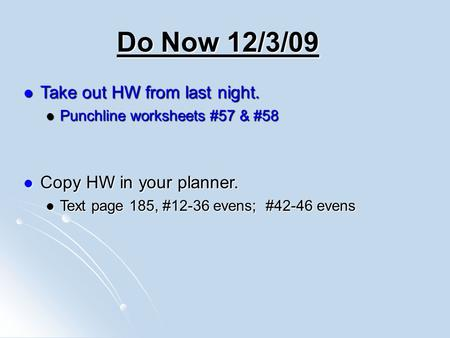 Do Now 12/3/09 Take out HW from last night. Take out HW from last night. Punchline worksheets #57 & #58 Punchline worksheets #57 & #58 Copy HW in your.