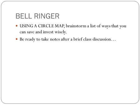 BELL RINGER USING A CIRCLE MAP, brainstorm a list of ways that you can save and invest wisely. Be ready to take notes after a brief class discussion…