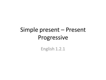 Simple present – Present Progressive English 1.2.1.