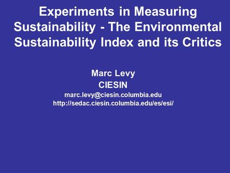 Experiments in Measuring Sustainability - The Environmental Sustainability Index and its Critics Marc Levy CIESIN