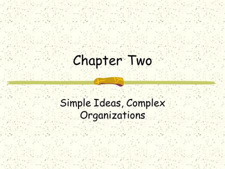 Chapter Two Simple Ideas, Complex Organizations. Properties of Organizations Organizations are Complex Human behavior is difficult to predict Almost anything.