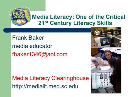 Media Literacy: One of the Critical 21 st Century Literacy Skills Frank Baker media educator Media Literacy Clearinghouse