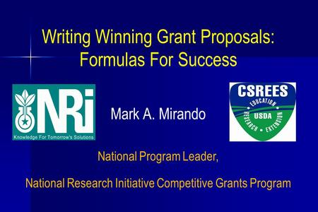 Writing Winning Grant Proposals: Formulas For Success Mark A. Mirando National Program Leader, National Research Initiative Competitive Grants Program.