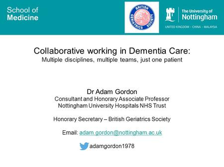Collaborative working in Dementia Care: Multiple disciplines, multiple teams, just one patient Dr Adam Gordon Consultant and Honorary Associate Professor.
