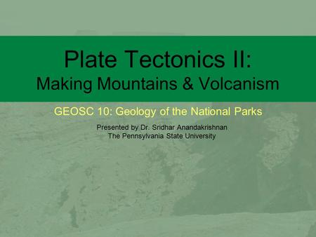 GEOSC 10: Geology of the National Parks Plate Tectonics II: Making Mountains & Volcanism Presented by Dr. Sridhar Anandakrishnan The Pennsylvania State.