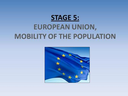 STAGE 5: EUROPEAN UNION, MOBILITY OF THE POPULATION.