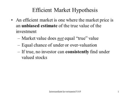 Intermediate Investments F3051 Efficient Market Hypothesis An efficient market is one where the market price is an unbiased estimate of the true value.