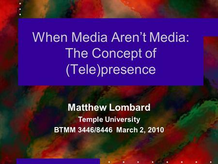 When Media Aren't Media: The Concept of (Tele)presence Matthew Lombard Temple University BTMM 3446/8446 March 2, 2010.
