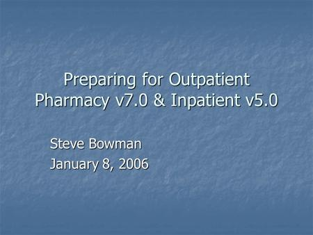 Preparing for Outpatient Pharmacy v7.0 & Inpatient v5.0 Steve Bowman January 8, 2006.