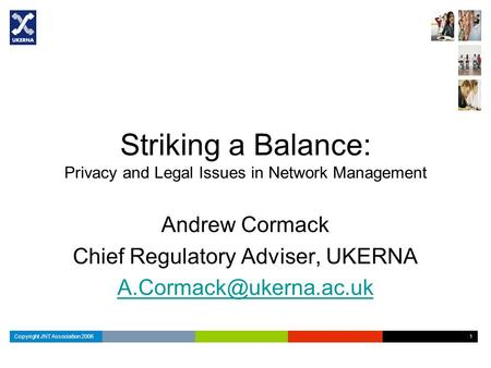 Copyright JNT Association 2006 1 1 Striking a Balance: Privacy and Legal Issues in Network Management Andrew Cormack Chief Regulatory Adviser, UKERNA
