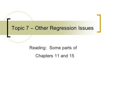 Topic 7 – Other Regression Issues Reading: Some parts of Chapters 11 and 15.