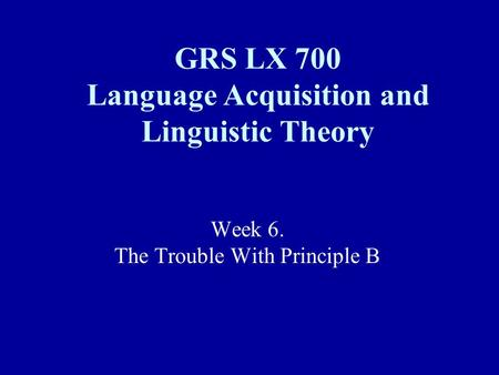 Week 6. The Trouble With Principle B GRS LX 700 Language Acquisition and Linguistic Theory.