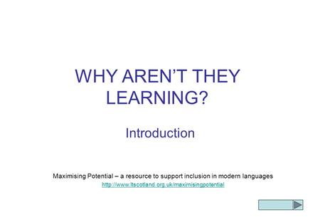 WHY AREN'T THEY LEARNING? Introduction Maximising Potential – a resource to support inclusion in modern languages